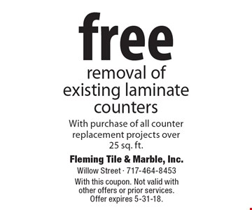 free removal of existing laminate counters With purchase of all counterreplacement projects over25 sq. ft.. With this coupon. Not valid with other offers or prior services. Offer expires 5-31-18.