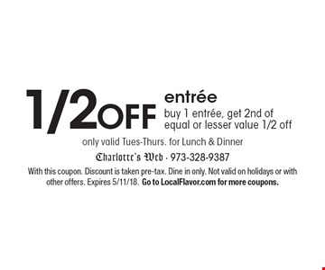 1/2 off entree. Buy 1 entree, get 2nd of equal or lesser value 1/2 off only valid Tues-Thurs. for lunch & dinner. With this coupon. Discount is taken pre-tax. Dine in only. Not valid on holidays or with other offers. Expires 5/11/18. Go to LocalFlavor.com for more coupons.