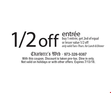 1/2 off entree. Buy 1 entree, get 2nd of equal or lesser value 1/2 off  only valid Tues-Thurs. for lunch & dinner. With this coupon. Discount is taken pre-tax. Dine in only. Not valid on holidays or with other offers. Expires 7/13/18.