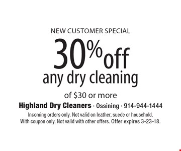 New Customer Special: 30% off any dry cleaning of $30 or more. Incoming orders only. Not valid on leather, suede or household. With coupon only. Not valid with other offers. Offer expires 3-23-18.