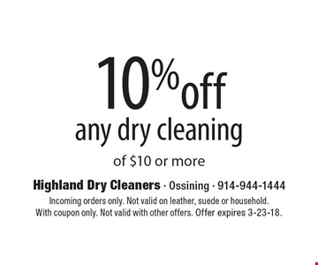 10% off any dry cleaning of $10 or more. Incoming orders only. Not valid on leather, suede or household. With coupon only. Not valid with other offers. Offer expires 3-23-18.