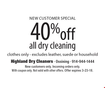 New Customer Special 40%off all dry cleaning clothes only - excludes leather, suede or household. New customers only. Incoming orders only. With coupon only. Not valid with other offers. Offer expires 3-23-18.