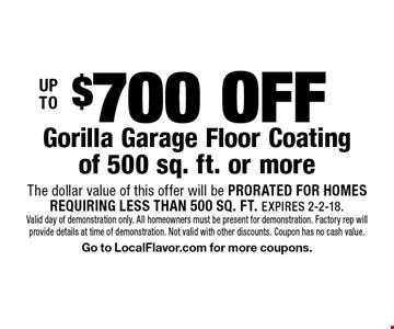 UP TO $700 OFF Gorilla Garage Floor Coating of 500 sq. ft. or more. The dollar value of this offer will be PRORATED FOR HOMESREQUIRING LESS THAN 500 SQ. FT. EXPIRES 2-2-18. Valid day of demonstration only. All homeowners must be present for demonstration. Factory rep will provide details at time of demonstration. Not valid with other discounts. Coupon has no cash value. Go to LocalFlavor.com for more coupons.