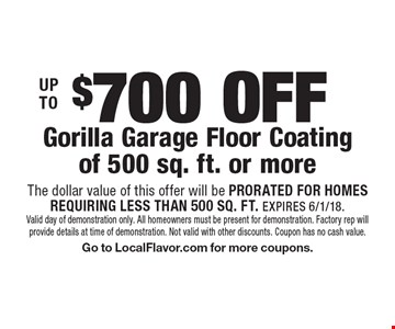 Up To $700 Off Gorilla Garage Floor Coating of 500 sq. ft. or more. The dollar value of this offer will be prorated for homesrequiring less than 500 sq. ft. Expires 6/1/18. Valid day of demonstration only. All homeowners must be present for demonstration. Factory rep will provide details at time of demonstration. Not valid with other discounts. Coupon has no cash value. Go to LocalFlavor.com for more coupons.