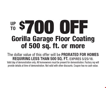 UP TO $700 OFF Gorilla Garage Floor Coating of 500 sq. ft. or more. The dollar value of this offer will be PRORATED FOR HOMES REQUIRING LESS THAN 500 SQ. FT. EXPIRES 5/25/18. Valid day of demonstration only. All homeowners must be present for demonstration. Factory rep will provide details at time of demonstration. Not valid with other discounts. Coupon has no cash value.
