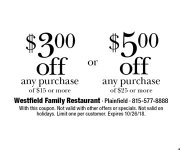 $3.00 off any purchase of $15 or more or $5.00 off any purchase of $25 or more. With this coupon. Not valid with other offers or specials. Not valid on holidays. Limit one per customer. Expires 10/26/18.