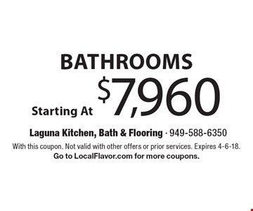 Bathrooms Starting At $7,960. With this coupon. Not valid with other offers or prior services. Expires 4-6-18. Go to LocalFlavor.com for more coupons.