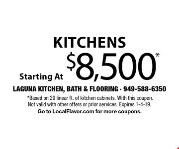 Kitchens Starting At $8,500*.*Based on 20 linear ft. of kitchen cabinets. With this coupon. Not valid with other offers or prior services. Expires 1-4-19. Go to LocalFlavor.com for more coupons.