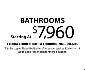 Bathrooms Starting At $7,960. With this coupon. Not valid with other offers or prior services. Expires 1-4-19. Go to LocalFlavor.com for more coupons.