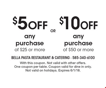 $10 off any purchase of $50 or more. $5 off any purchase of $25 or more. With this coupon. Not valid with other offers. One coupon per table. Coupon valid for dine in only. Not valid on holidays. Expires 6/1/18.