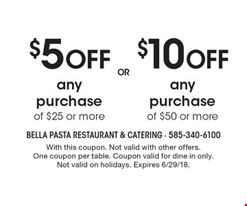 $10 off any purchase of $50 or more. $5 off any purchase of $25 or more. With this coupon. Not valid with other offers. One coupon per table. Coupon valid for dine in only. Not valid on holidays. Expires 6/29/18.