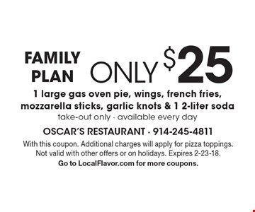 Family Plan only $25, includes 1 large gas oven pie, wings, french fries, mozzarella sticks, garlic knots & 1 2-liter soda take-out only - available every day. With this coupon. Additional charges will apply for pizza toppings. Not valid with other offers or on holidays. Expires 2-23-18.Go to LocalFlavor.com for more coupons.