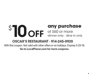 $10 Off any purchase of $60 or more dinner only - dine in only. With this coupon. Not valid with other offers or on holidays. Expires 3-23-18. Go to LocalFlavor.com for more coupons.