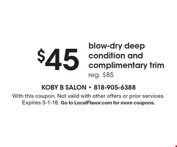 $45 blow-dry deep condition and complimentary trim reg. $85. With this coupon. Not valid with other offers or prior services. Expires 3-1-18. Go to LocalFlavor.com for more coupons.