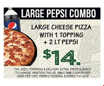 LARGE CHEESE PIZZA WI TH 1 TOPPING + 2 LT PEPSI $14. TAX, ADD'L TOPPINGS & DELIVERY EXTRA, PRICE SUBJECT TO CHANGE, MENTION THIS AD. ONLY ONE COUPON PER USER PER VISIT. PERRI'S PIZZERIA. EXPIRES 7-31-2018.