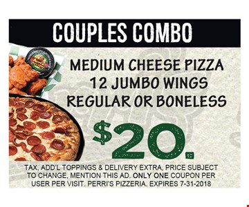 COUPLE COMBO. MEDIUM CHEESE PIZZA 12 JUMBO WINGS REGULAR OR BONELESS $20.00. TAX, ADD'L TOPPINGS & DELIVERY EXTRA, PRICE SUBJECT TO CHANGE, MENTION THIS AD. ONLY ONE COUPON PER USER PER VISIT. PERRI'S PIZZERIA. EXPIRES 7-31-2018.