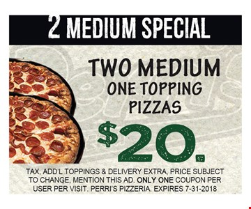 2 MEDIUM SPECIAL. TWO MEDIUM ONE TOPPING PIZZAS $20.00. TAX, ADD'L TOPPINGS & DELIVERY EXTRA, PRICE SUBJECT TO CHANGE, MENTION THIS AD. ONLY ONE COUPON PER USER PER VISIT. PERRI'S PIZZERIA. EXPIRES 7-31-2018.
