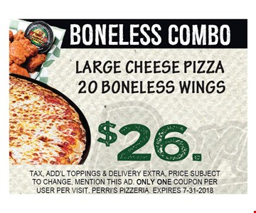 BONELESS COMBO. LARGE CHEESE PIZZA 20 BONELESS WINGS $26.00. TAX, ADD'L TOPPINGS & DELIVERY EXTRA, PRICE SUBJECT TO CHANGE, MENTION THIS AD. ONLY ONE COUPON PER USER PER VISIT. PERRI'S PIZZERIA. EXPIRES 7-31-2018.