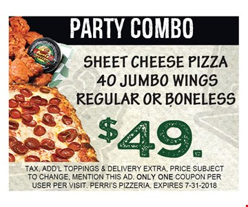 PARTY COMBO. SHEET CHEESE PIZZA 40 JUMBO WINGS REGULAR OR BONELESS $49.00. TAX, ADD'L TOPPINGS & DELIVERY EXTRA, PRICE SUBJECT TO CHANGE, MENTION THIS AD. ONLY ONE COUPON PER USER PER VISIT. PERRI'S PIZZERIA. EXPIRES 7-31-2018.
