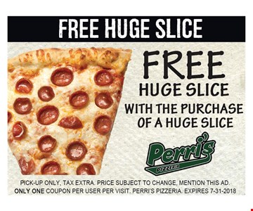 Free Huge Slice with the Purchase of a Huge Slice. Pick-up Only, Tax extra. Price subject to change, mention this ad. Only one coupon per user per visit. Perri's Pizzeria. Expires 7-31-18.