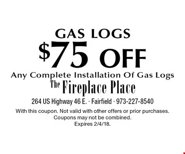 GAS LOGS $75 OFF Any Complete Installation Of Gas Logs. With this coupon. Not valid with other offers or prior purchases. Coupons may not be combined. Expires 2/4/18.