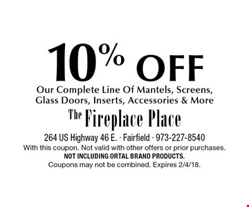 10% OFF Our Complete Line Of Mantels, Screens, Glass Doors, Inserts, Accessories & More. With this coupon. Not valid with other offers or prior purchases. Not including Ortal brand products. Coupons may not be combined. Expires 2/4/18.
