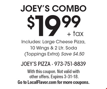 JOEY'S COMBO $19.99 + tax Includes: Large Cheese Pizza, 10 Wings & 2 Ltr. Soda (Toppings Extra). Save $4.50. With this coupon. Not valid with other offers. Expires 3-31-18. Go to LocalFlavor.com for more coupons.