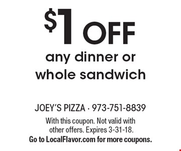$1 OFF any dinner or whole sandwich. With this coupon. Not valid with other offers. Expires 3-31-18. Go to LocalFlavor.com for more coupons.
