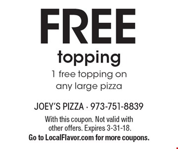 FREE topping. 1 free topping on any large pizza. With this coupon. Not valid with other offers. Expires 3-31-18. Go to LocalFlavor.com for more coupons.