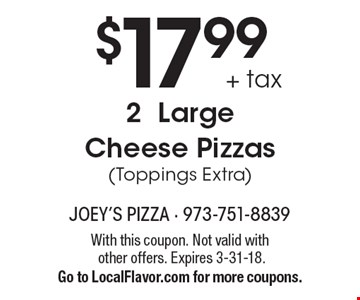 $17.99 + tax 2 Large Cheese Pizzas (Toppings Extra). With this coupon. Not valid with other offers. Expires 3-31-18. Go to LocalFlavor.com for more coupons.
