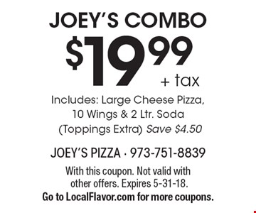 JOEY'S COMBO $19.99 + tax Includes: Large Cheese Pizza, 10 Wings & 2 Ltr. Soda (Toppings Extra) Save $4.50. With this coupon. Not valid with other offers. Expires 5-31-18. Go to LocalFlavor.com for more coupons.