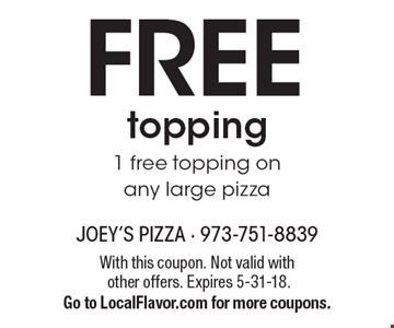 FREE topping 1 free topping on any large pizza. With this coupon. Not valid with other offers. Expires 5-31-18. Go to LocalFlavor.com for more coupons.