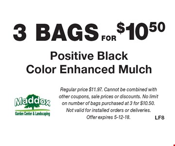 3 BAGS FOR $10.50 Positive Black Color Enhanced Mulch. Regular price $11.97. Cannot be combined with other coupons, sale prices or discounts. No limit on number of bags purchased at 3 for $10.50. Not valid for installed orders or deliveries. Offer expires 5-12-18.
