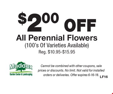 $2.00 OFF All Perennial Flowers (100's Of Varieties Available) Reg. $10.95-$15.95. Cannot be combined with other coupons, sale prices or discounts. No limit. Not valid for installed orders or deliveries. Offer expires 6-16-18.