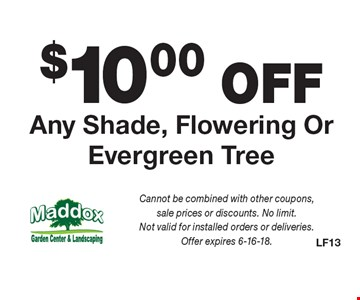$10.00 OFF Any Shade, Flowering Or Evergreen Tree. Cannot be combined with other coupons, sale prices or discounts. No limit. Not valid for installed orders or deliveries. Offer expires 6-16-18.