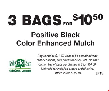 3 BAGS FOR $10.50 Positive Black Color Enhanced Mulch. Regular price $11.97. Cannot be combined with other coupons, sale prices or discounts. No limit on number of bags purchased at 3 for $10.50. Not valid for installed orders or deliveries. Offer expires 6-16-18.