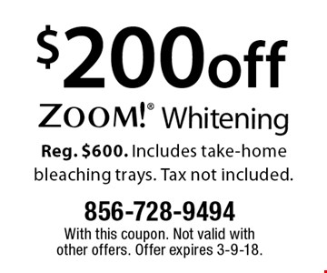 $200 off Zoom! Whitening Reg. $600. Includes take-home bleaching trays. Tax not included. With this coupon. Not valid with other offers. Offer expires 3-9-18.
