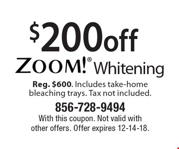 $200 off Zoom! Whitening Reg. $600. Includes take-home bleaching trays. Tax not included.. With this coupon. Not valid with other offers. Offer expires 12-14-18.