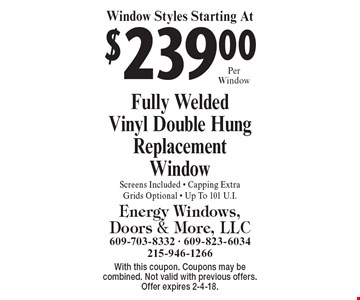 $239 Per Fully Welded Vinyl Double Hung Replacement Window. Screens Included, Capping Extra, Grids Optional, Up To 101 U.I. With this coupon. Coupons may be combined. Not valid with previous offers. Offer expires 2-4-18.