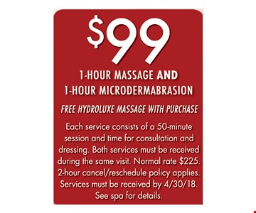 $99 1-hour massage and 1-hour microdermabrasion free hydroluxe massage with purchase Each service consists of a 50-minute session and time for consultation and dressing. Both services must be received during the same visit. Normal rate $225. 2-hour cancel/reschedule policy applies. Services must be received by 4/30/18. See spa for details..