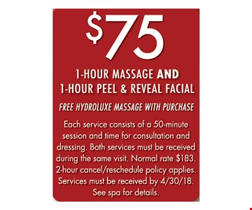 $75 1-hour massage and 1-hour peel & reveal facial free hydroluxe massage with purchase Each service consists of a 50-minute session and time for consultation and dressing. Both services must be received during the same visit. Normal rate $183. 2-hour cancel/reschedule policy applies. Services must be received by 4/30/18. See spa for details..
