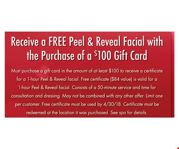 Receive a FREE Peel & reveal facial with the purchase of a $100 gift card must purchase a gift card in the amount if at least $100 to receive a certificate for a 1-hour peel & reveal facial. Free certificate ($84 value) is valid for a 1-hour peel & reveal facial. Consists of a 50-minute service and time for consultation and dressing. May not be combined with any other offer. Limit one per customer. Free certificate must be used by 4/30/18. Certificate must be redeemed at the location it was purchased. See spa for details.