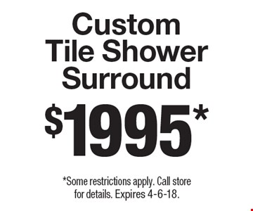 $1995* Custom Tile Shower Surround. *Some restrictions apply. Call store for details. Expires 4-6-18.