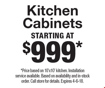 Starting At $999* Kitchen Cabinets. *Price based on 10'x10' kitchen. Installation service available. Based on availability and in-stock order. Call store for details. Expires 4-6-18.