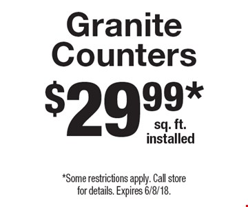 $29.99* sq. ft. installed Granite Counters. *Some restrictions apply. Call store for details. Expires 6/8/18.