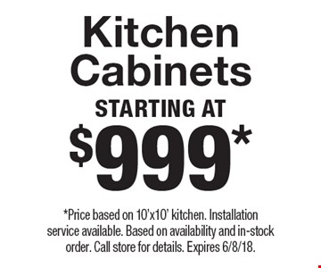 Starting At $999* Kitchen Cabinets. *Price based on 10'x10' kitchen. Installation service available. Based on availability and in-stock order. Call store for details. Expires 6/8/18.