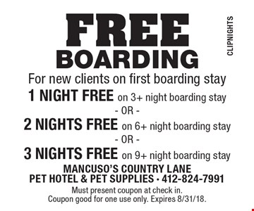 FREE boarding For new clients on first boarding. Stay1 NIGHT FREE on 3+ night boarding stay OR 2 NIGHTS FREE on 6+ night boarding stay OR 3 NIGHTS FREE on 9+ night boarding stay. Must present coupon at check in. Coupon good for one use only. Expires 8/31/18. Coupon can be combined with free pick up & delivery