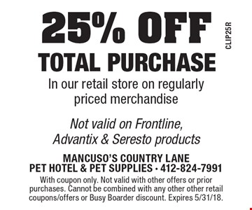 25% OFF total purchase In our retail store on regularly priced merchandise. Not valid on Frontline, Advantix & Seresto products. With coupon only. Not valid with other offers or prior purchases. Cannot be combined with any other other retail coupons/offers or Busy Boarder discount. Expires 5/31/18.