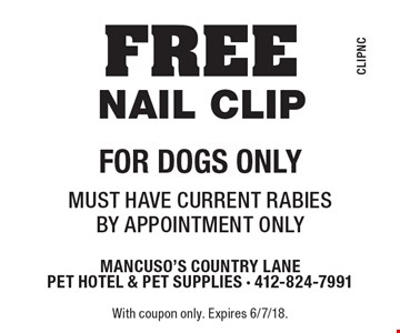 FREE nail clip For dogs only. Must have current rabies By appointment only. With coupon only. Expires 6/7/18.