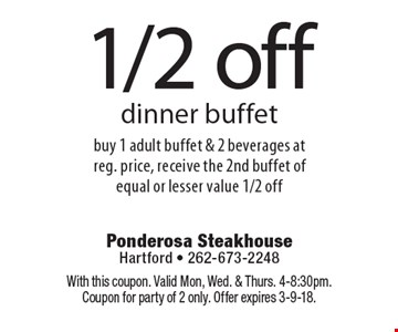 1/2 off dinner buffet. Buy 1 adult buffet & 2 beverages at reg. price, receive the 2nd buffet of equal or lesser value 1/2 off. With this coupon. Valid Mon, Wed. & Thurs. 4-8:30pm. Coupon for party of 2 only. Offer expires 3-9-18.